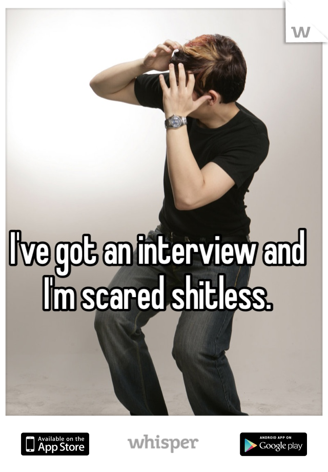 I've got an interview and I'm scared shitless.