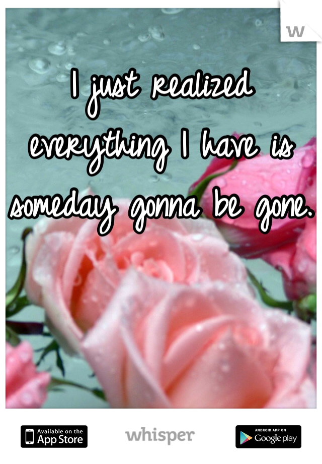 I just realized everything I have is someday gonna be gone.