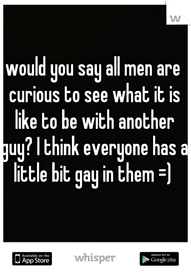 would you say all men are curious to see what it is like to be with another guy? I think everyone has a little bit gay in them =)