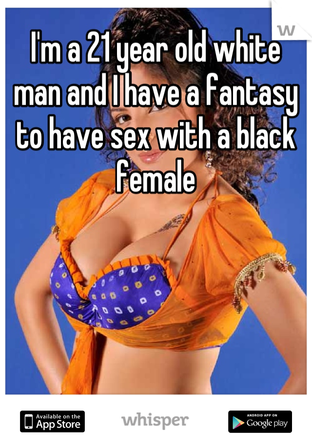 I'm a 21 year old white man and I have a fantasy to have sex with a black female