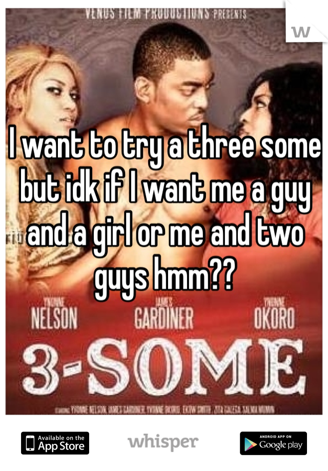 I want to try a three some but idk if I want me a guy and a girl or me and two guys hmm??
