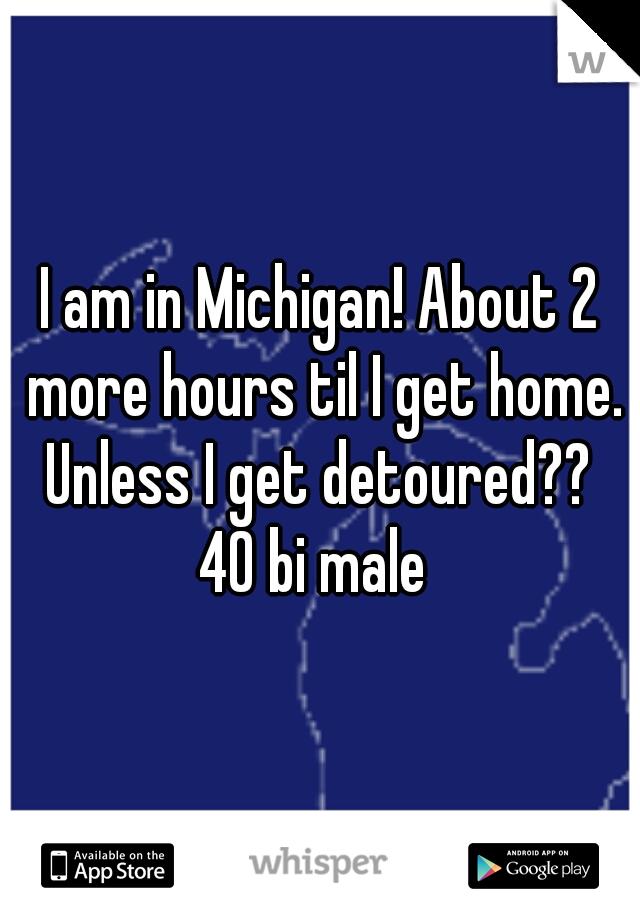 I am in Michigan! About 2 more hours til I get home. Unless I get detoured??  40 bi male