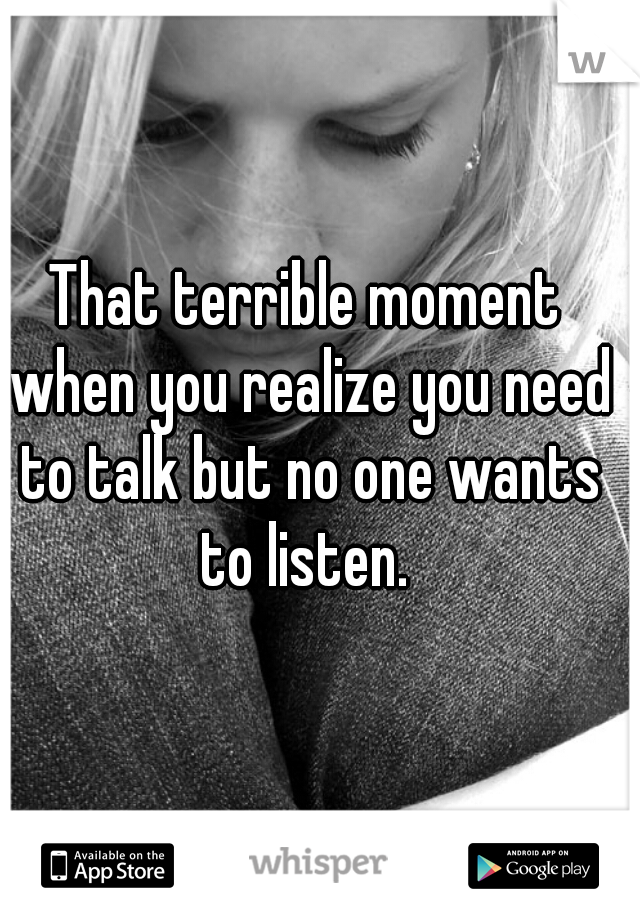 That terrible moment when you realize you need to talk but no one wants to listen.
