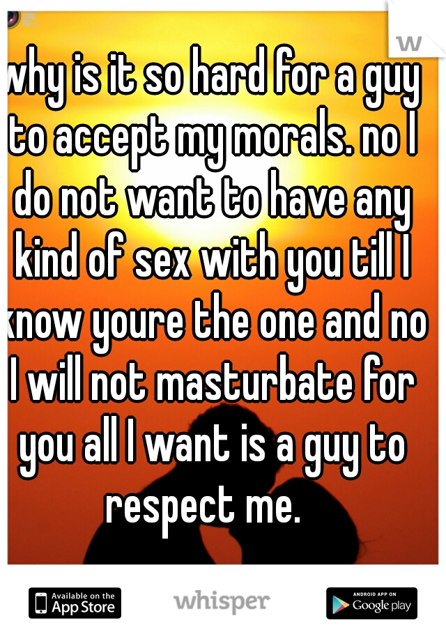 why is it so hard for a guy to accept my morals. no I do not want to have any kind of sex with you till I know youre the one and no I will not masturbate for you all I want is a guy to respect me.