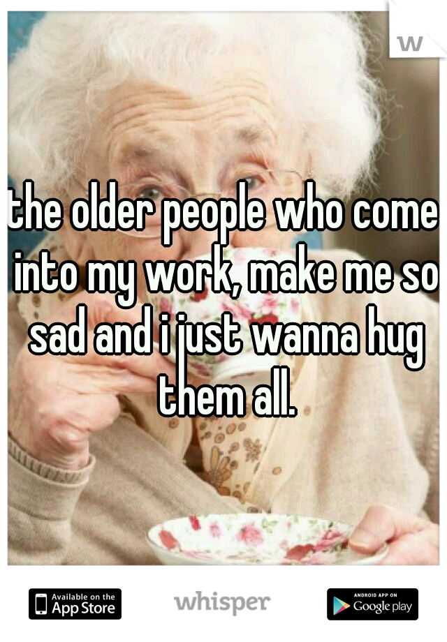 the older people who come into my work, make me so sad and i just wanna hug them all.