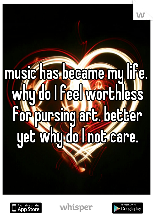 music has became my life. why do I feel worthless for pursing art. better yet why do I not care.