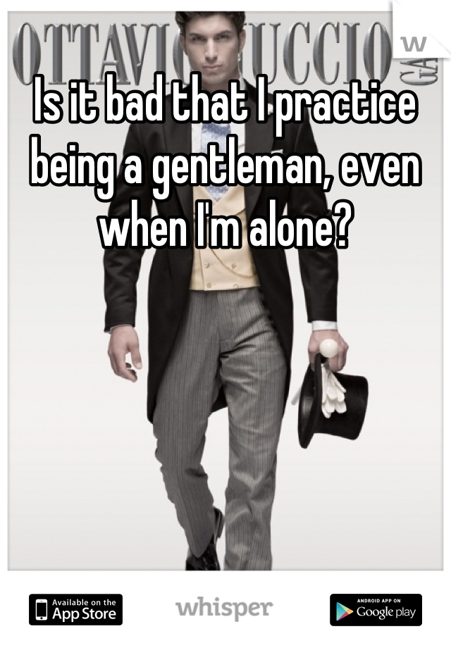 Is it bad that I practice being a gentleman, even when I'm alone?