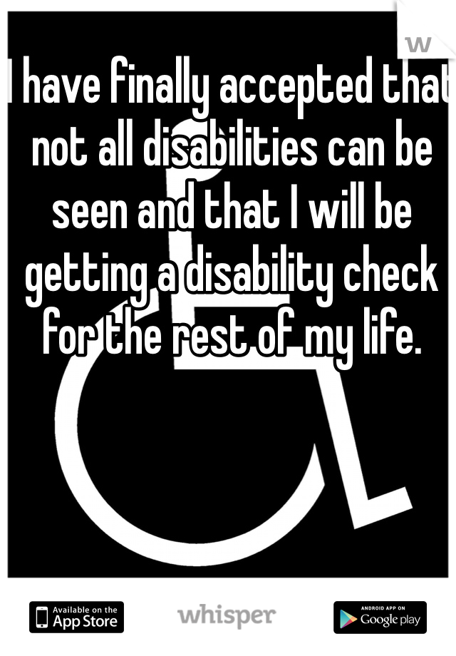 I have finally accepted that not all disabilities can be seen and that I will be getting a disability check for the rest of my life.