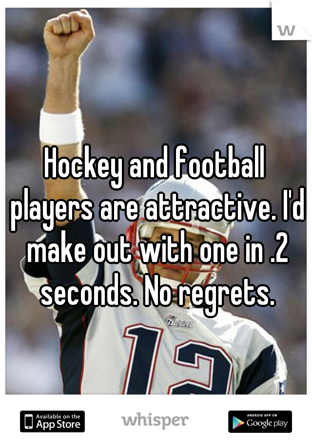 Hockey and football players are attractive. I'd make out with one in .2 seconds. No regrets.