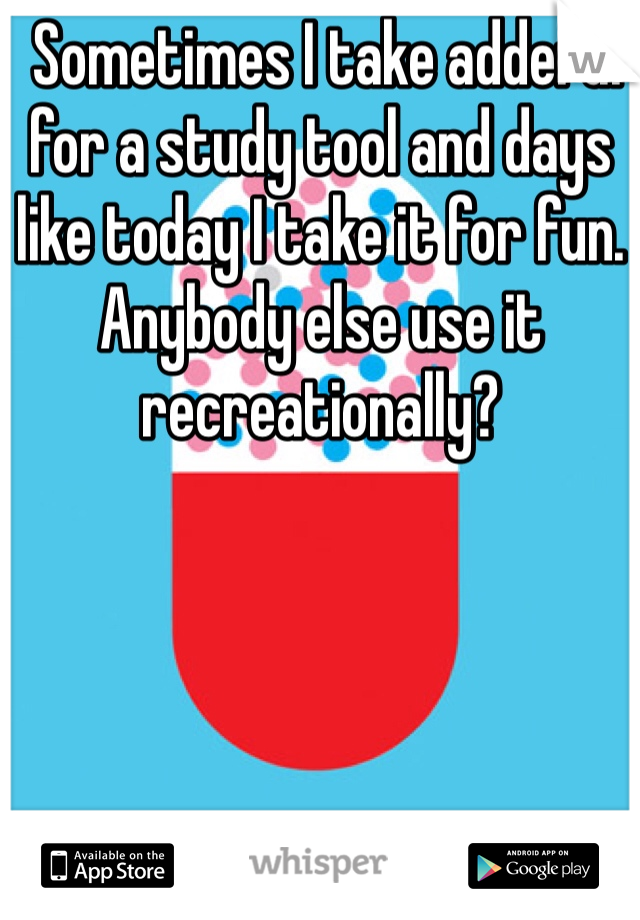 Sometimes I take adderal for a study tool and days like today I take it for fun. Anybody else use it recreationally?