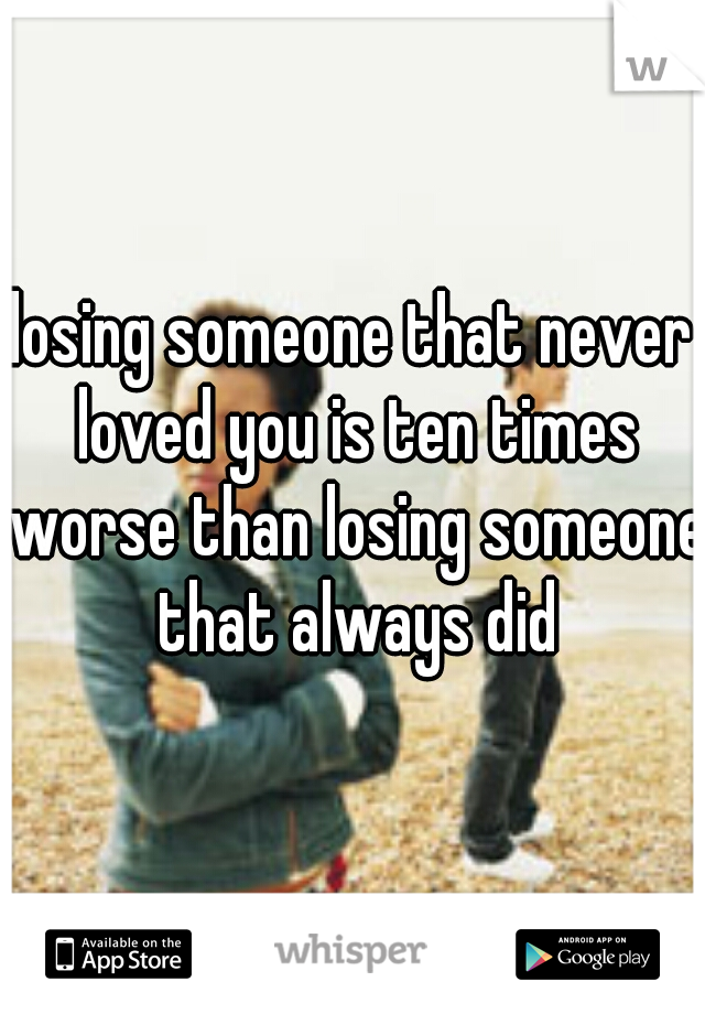 losing someone that never loved you is ten times worse than losing someone that always did