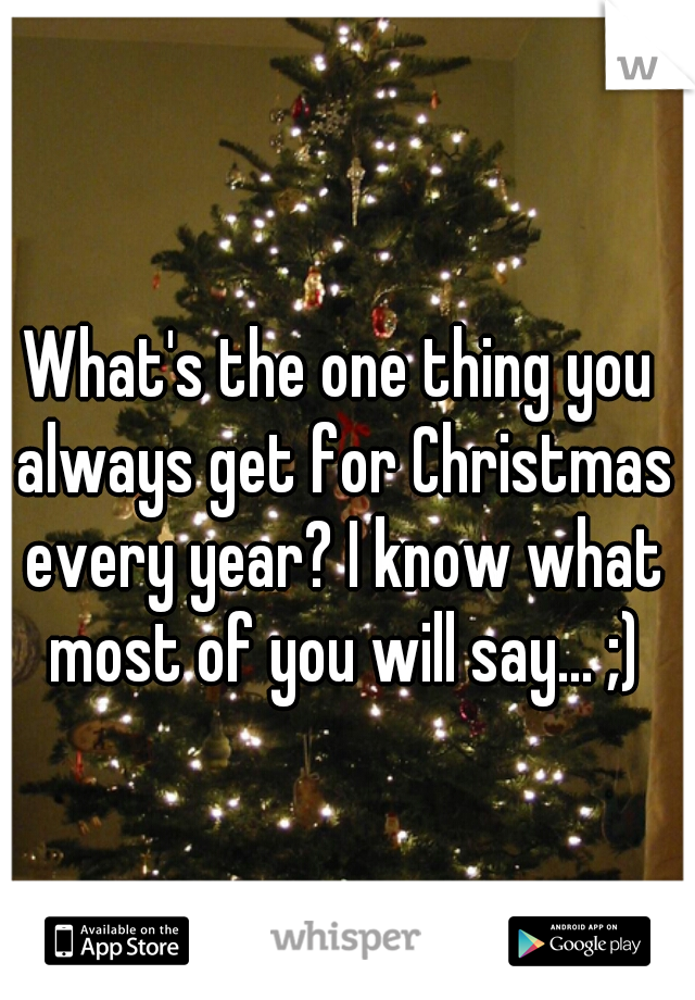What's the one thing you always get for Christmas every year? I know what most of you will say... ;)
