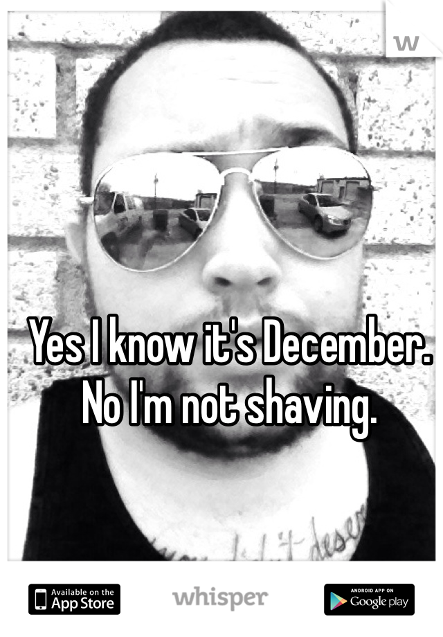 Yes I know it's December. No I'm not shaving.