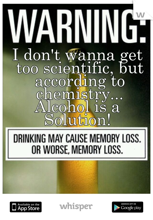 I don't wanna get too scientific, but according to chemistry... Alcohol is a Solution!