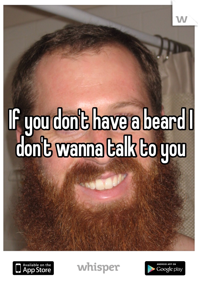 If you don't have a beard I don't wanna talk to you