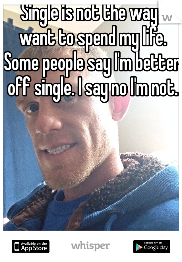 Single is not the way I want to spend my life.  Some people say I'm better off single. I say no I'm not.