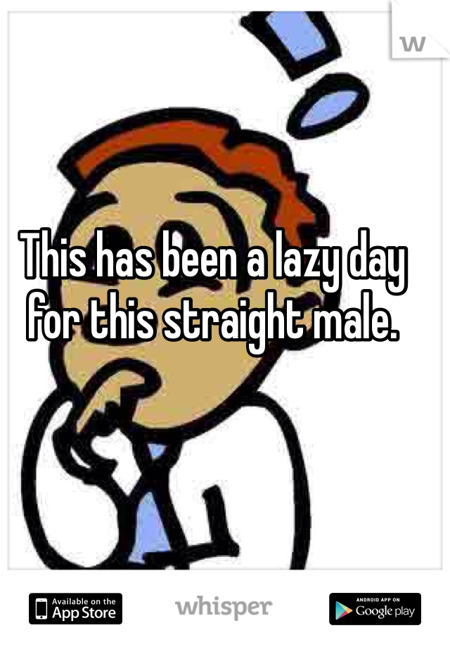 This has been a lazy day for this straight male.