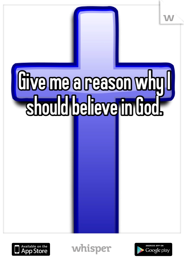 Give me a reason why I should believe in God.