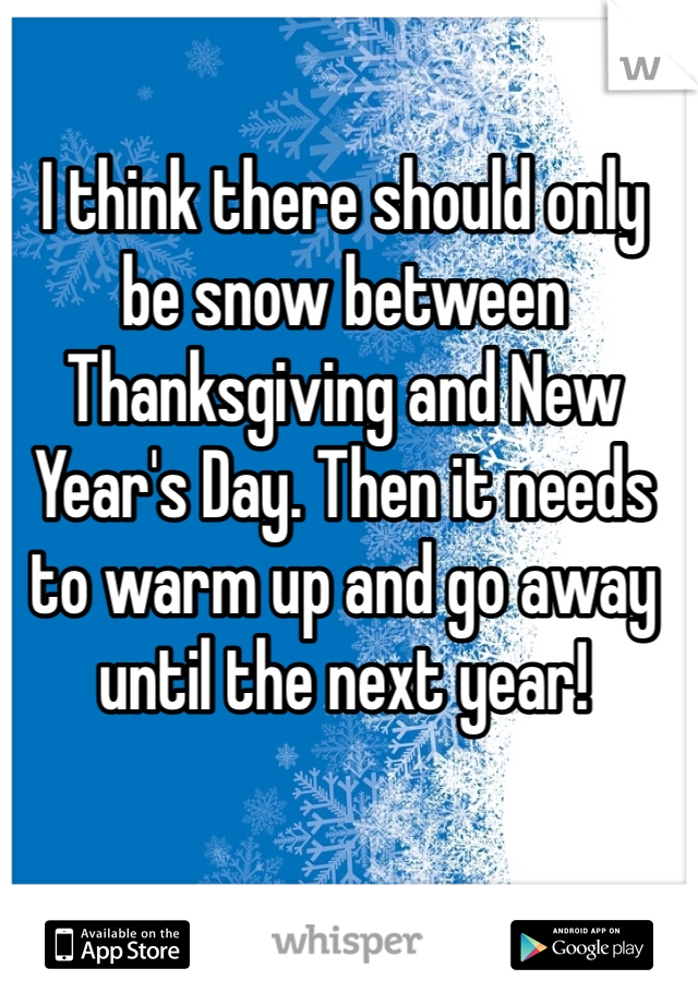 I think there should only be snow between Thanksgiving and New Year's Day. Then it needs to warm up and go away until the next year!