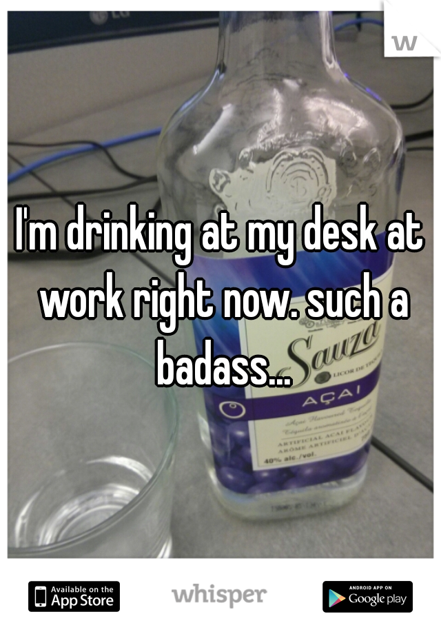 I'm drinking at my desk at work right now. such a badass...