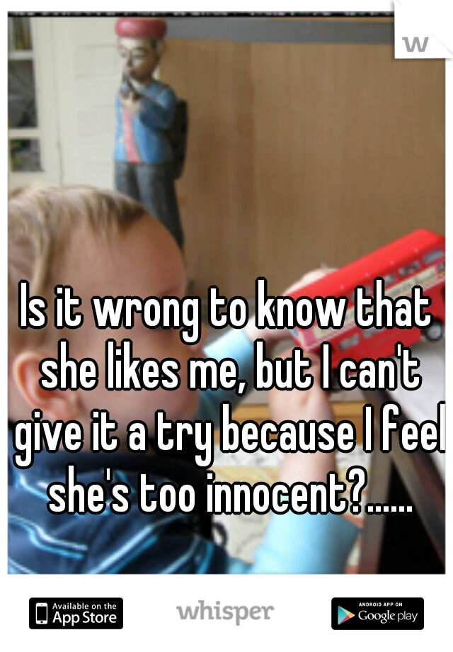 Is it wrong to know that she likes me, but I can't give it a try because I feel she's too innocent?......