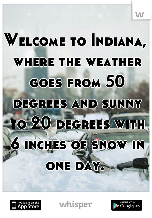 Welcome to Indiana, where the weather goes from 50 degrees and sunny to 20 degrees with 6 inches of snow in one day.