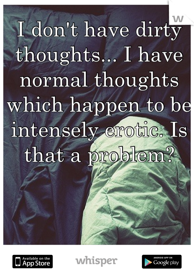I don't have dirty thoughts... I have normal thoughts which happen to be intensely erotic. Is that a problem?