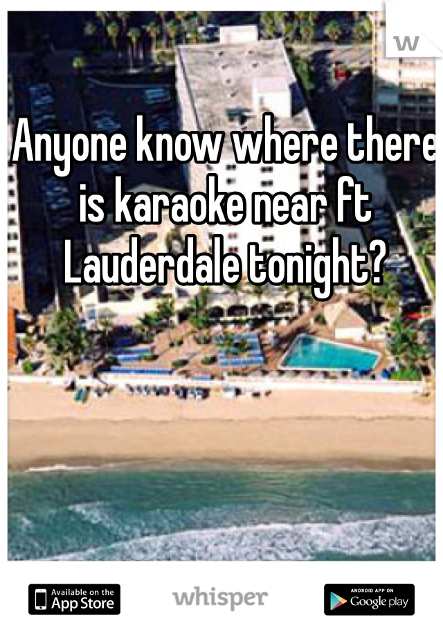 Anyone know where there is karaoke near ft Lauderdale tonight?