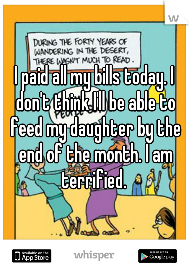 I paid all my bills today. I don't think I'll be able to feed my daughter by the end of the month. I am terrified.