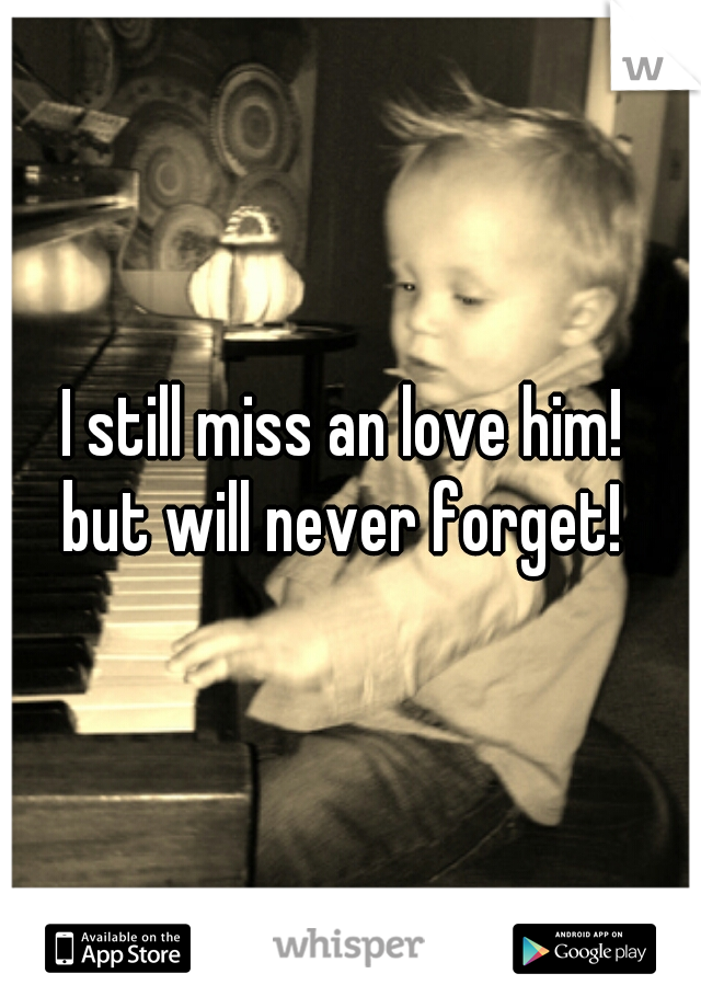 I still miss an love him!  but will never forget!