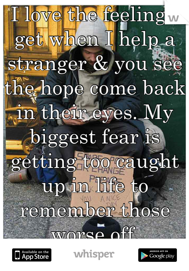 I love the feeling I get when I help a stranger & you see the hope come back in their eyes. My biggest fear is getting too caught up in life to remember those worse off.