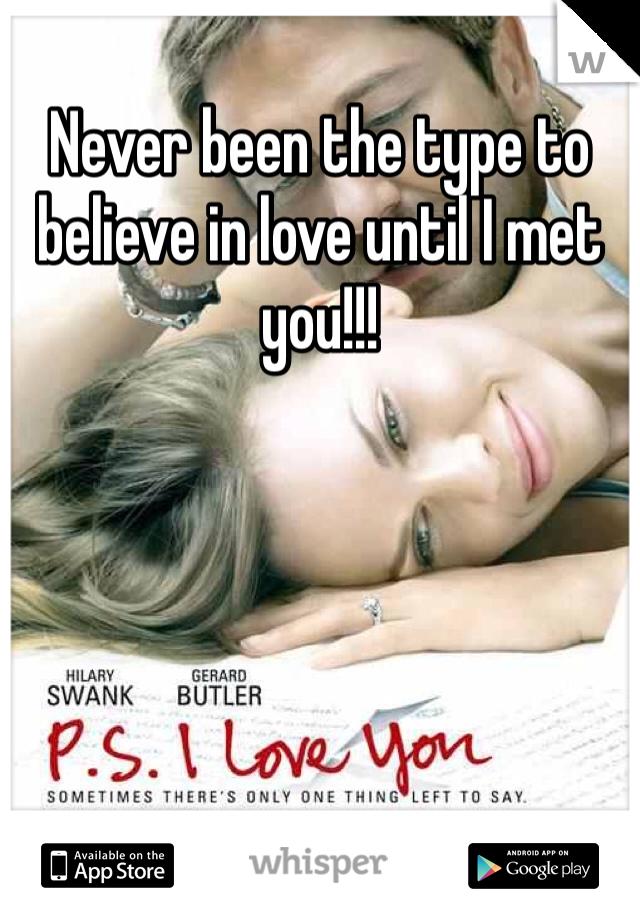 Never been the type to believe in love until I met you!!!