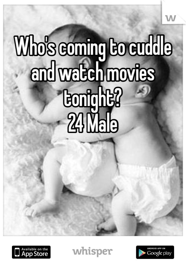Who's coming to cuddle and watch movies tonight? 24 Male