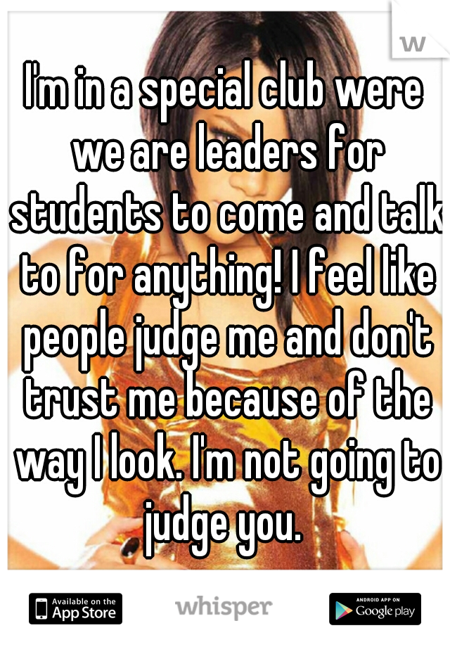 I'm in a special club were we are leaders for students to come and talk to for anything! I feel like people judge me and don't trust me because of the way I look. I'm not going to judge you.
