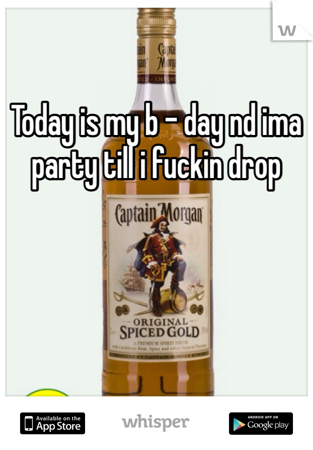 Today is my b - day nd ima party till i fuckin drop