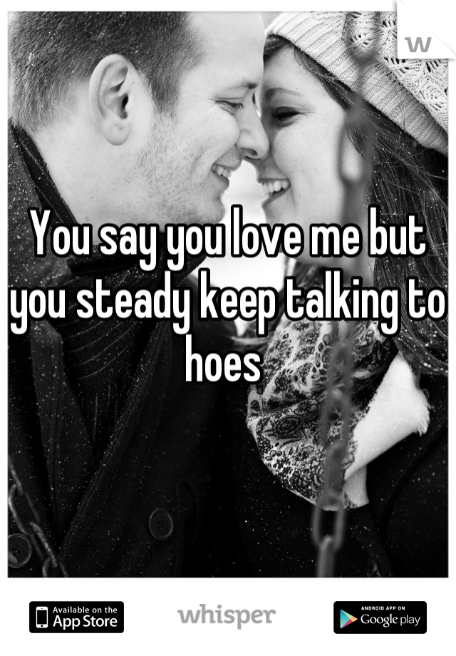 You say you love me but you steady keep talking to hoes