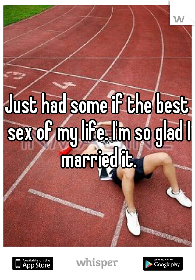 Just had some if the best sex of my life. I'm so glad I married it.