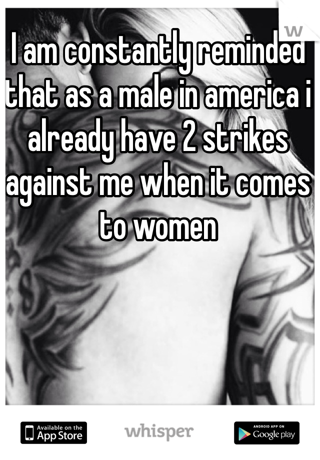 I am constantly reminded that as a male in america i already have 2 strikes against me when it comes to women