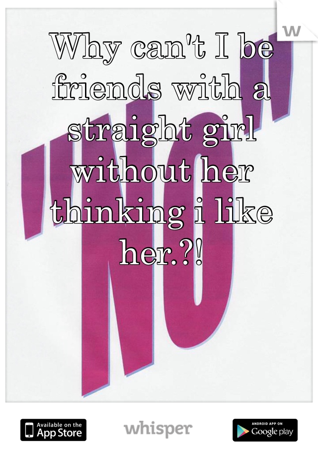Why can't I be friends with a straight girl without her thinking i like her.?!