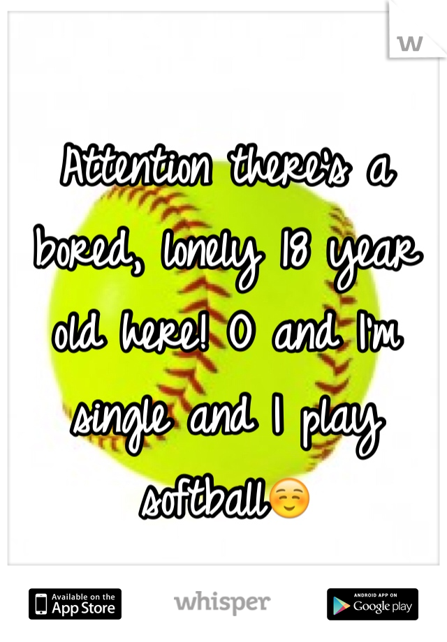 Attention there's a bored, lonely 18 year old here! O and I'm single and I play softball☺️