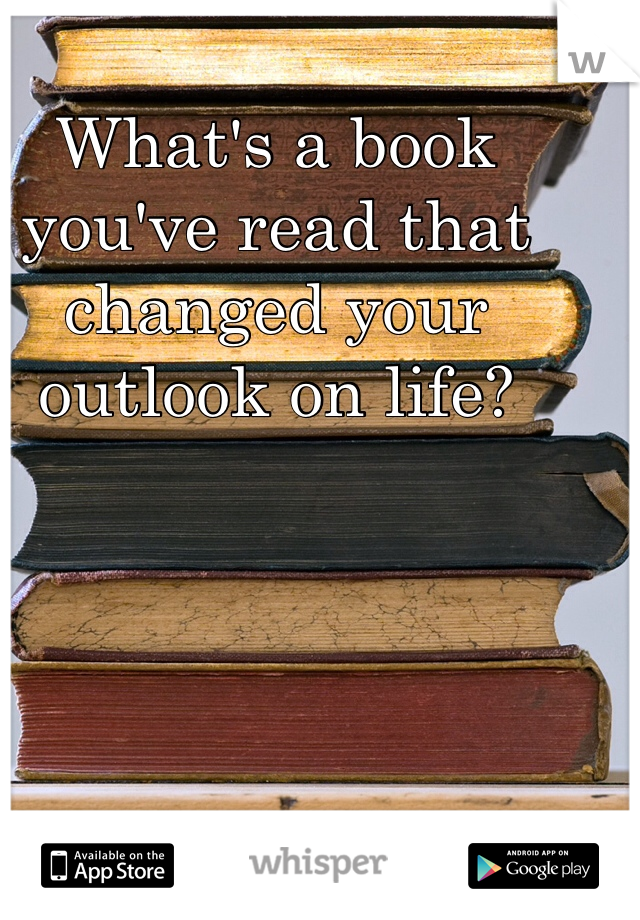 What's a book you've read that changed your outlook on life?
