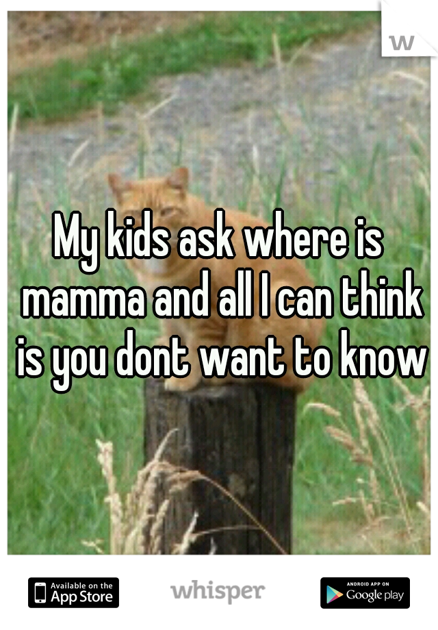 My kids ask where is mamma and all I can think is you dont want to know