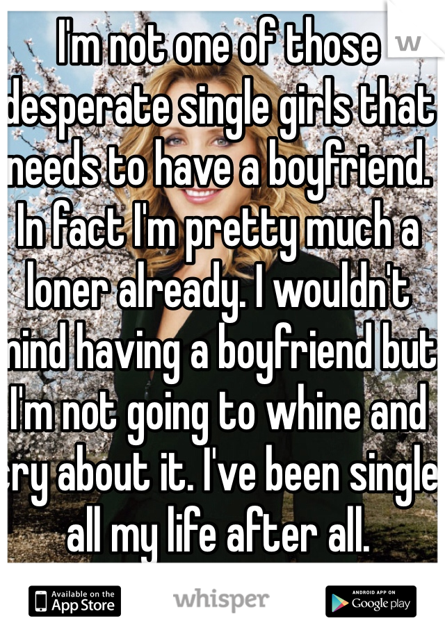 I'm not one of those desperate single girls that needs to have a boyfriend. In fact I'm pretty much a loner already. I wouldn't mind having a boyfriend but I'm not going to whine and cry about it. I've been single all my life after all.