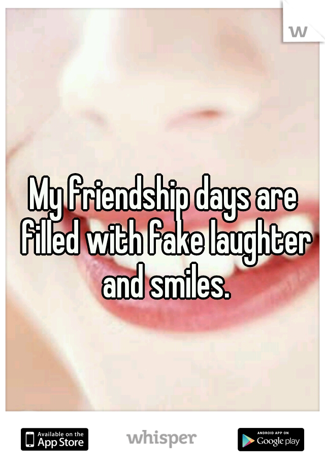 My friendship days are filled with fake laughter and smiles.