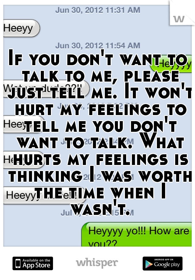 If you don't want to talk to me, please just tell me. It won't hurt my feelings to tell me you don't want to talk. What hurts my feelings is thinking I was worth the time when I wasn't.