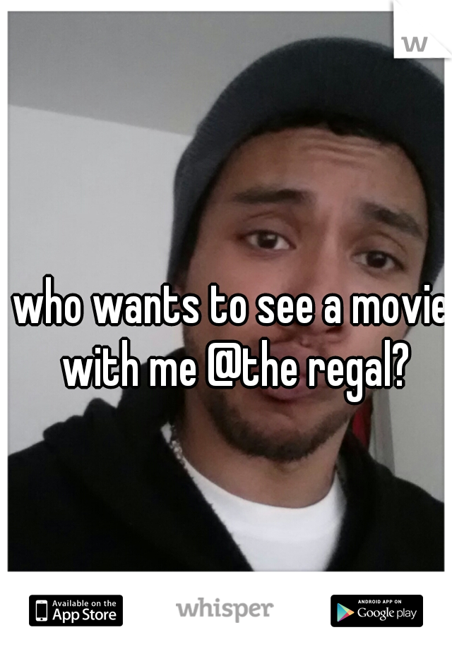who wants to see a movie with me @the regal?