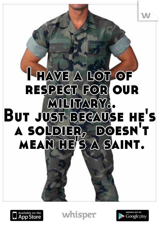 I have a lot of respect for our military..  But just because he's a soldier,  doesn't mean he's a saint.