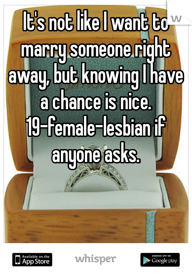 It's not like I want to marry someone right away, but knowing I have a chance is nice. 19-female-lesbian if anyone asks.