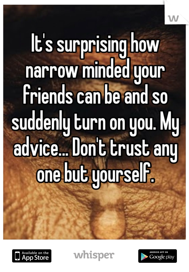 It's surprising how narrow minded your friends can be and so suddenly turn on you. My advice... Don't trust any one but yourself.