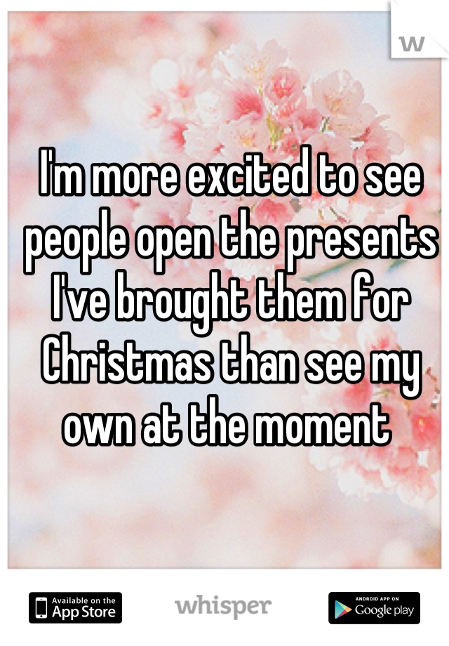 I'm more excited to see people open the presents I've brought them for Christmas than see my own at the moment